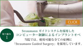 Straumann ガイドシステムを採用したコンピューター制御によるインプラントオペ 当院では、使用可能な全ての症例に「Straumann Guide Surgery」を使用しています。