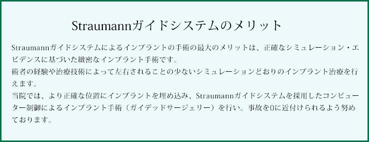 Straumannガイドシステムのメリット Straumannガイドシステムによるインプラントの手術の最大のメリットは、正確なシミュレーション・エビデンスに基づいた緻密なインプラント手術です。術者の経験や治療技術によって左右されることの少ないシミュレーションどおりのインプラント治療を行えます。当院では、より正確な位置にインプラントを埋め込み、Straumannガイドシステムを採用したコンピューター制御によるインプラント手術(ガイデッドサージェリー)を行い。事故を0に近付けられるよう努めております。
