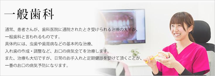 一般歯科 通常、患者さんが、歯科医院に通院されたとき受けられる治療の大半が、一般歯科と言われるものです。具体的には、虫歯や歯周病などの基本的な治療、入れ歯の作成・調整など、お口の病気全てを治療します。また、治療も大切ですが、日常のお手入れと定期健診を受けて頂くことが、一番のお口の病気予防になります。