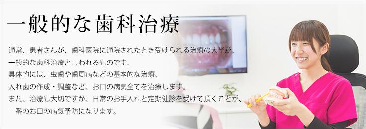 一般的な歯科治療 通常、患者さんが、歯科医院に通院されたとき受けられる治療の大半が、一般的な歯科治療と言われるものです。具体的には、虫歯や歯周病などの基本的な治療、入れ歯の作成・調整など、お口の病気全てを治療します。また、治療も大切ですが、日常のお手入れと定期健診を受けて頂くことが、一番のお口の病気予防になります。