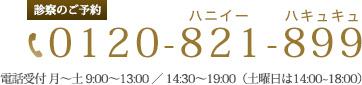 診察のご予約 0120-821-899 電話受付 月~土 9:00~13:00 / 14:30~19:00(土曜日は~18:00)